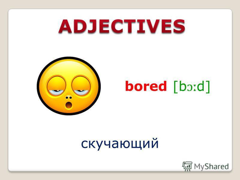 скучающий bored [b ɔː d]