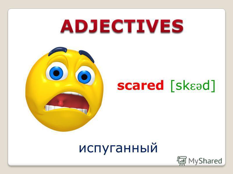 scared [sk ɛ ə d] испуганный