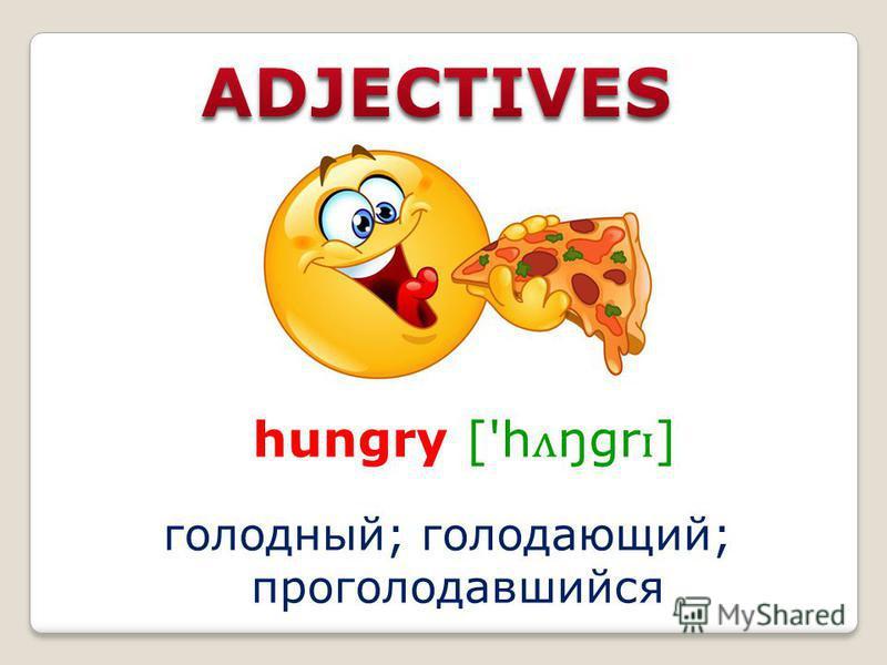 hungry ['h ʌ ŋgr ɪ ] голодный; голодающий; проголодавшийся