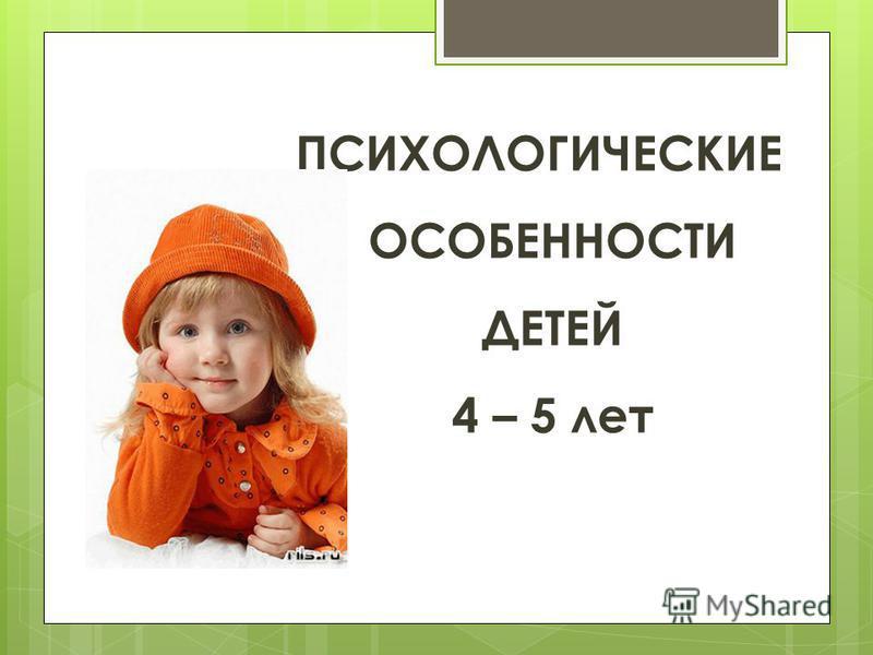 ПСИХОЛОГИЧЕСКИЕ ОСОБЕННОСТИ ДЕТЕЙ 4 – 5 лет
