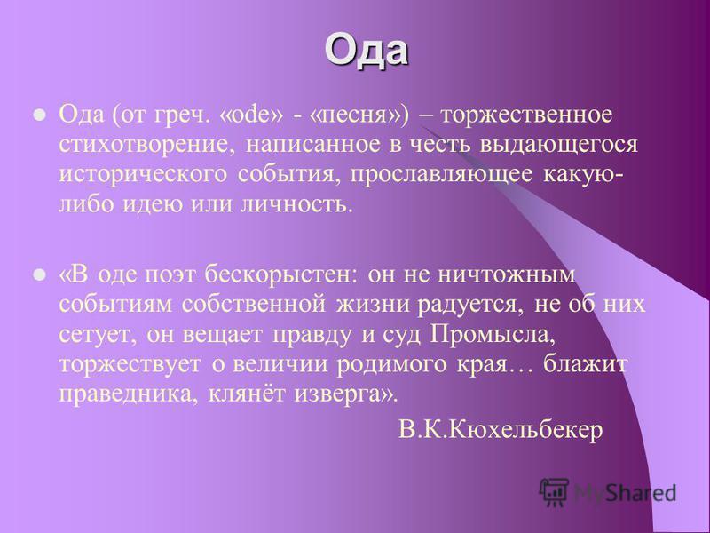 Ода Ода (от греч. «ode» - «песня») – торжественное стихотворение, написанное в честь выдающегося исторического события, прославляющее какую- либо идею или личность. «В оде поэт бескорыстен: он не ничтожным событиям собственной жизни радуется, не об н