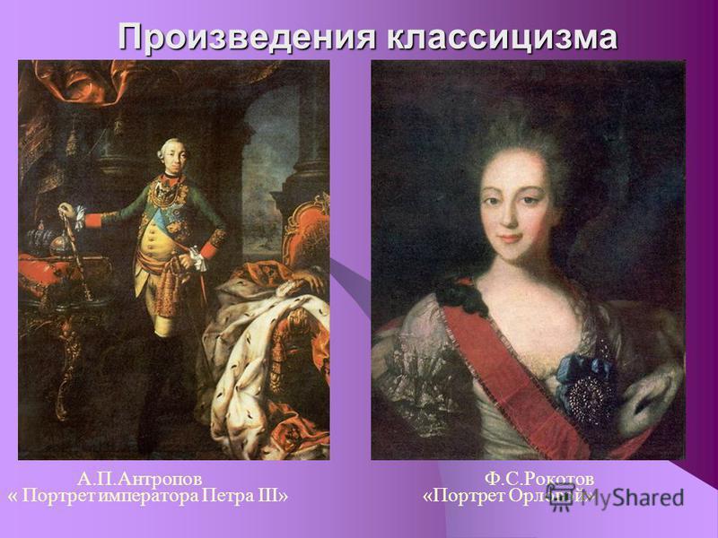 Произведения классицизма А.П.Антропов Ф.С.Рокотов « Портрет императора Петра III» «Портрет Орловой»