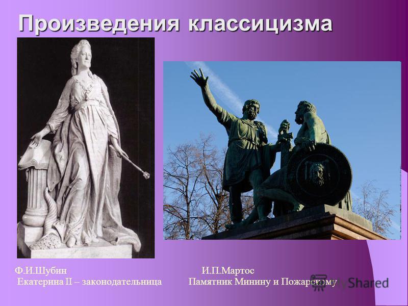 Произведения классицизма Ф.И.Шубин И.П.Мартос Екатерина II – законодательница Памятник Минину и Пожарскому