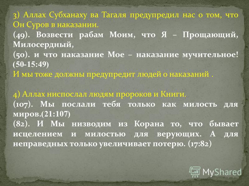 3) Аллах Субханаху ва Тагаля предупредил нас о том, что Он Суров в наказании. (49). Возвести рабам Моим, что Я – Прощающий, Милосердный, (50). и что наказание Мое – наказание мучительное! (15:49-50) И мы тоже должны предупредит людей о наказаний. 4)