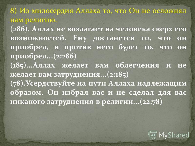 8) Из милосердия Аллаха то, что Он не осложнял нам религию. (286). Аллах не возлагает на человека сверх его возможностей. Ему достанется то, что он приобрел, и против него будет то, что он приобрел...(2:286) (185)...Аллах желает вам облегчения и не ж