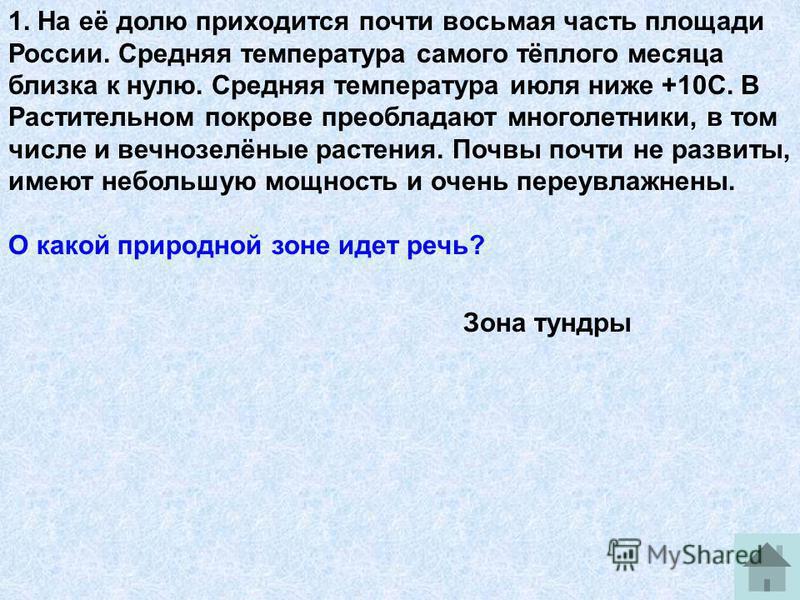 1. На её долю приходится почти восьмая часть площади России. Средняя температура самого тёплого месяца близка к нулю. Средняя температура июля ниже +10С. В Растительном покрове преобладают многолетники, в том числе и вечнозелёные растения. Почвы почт