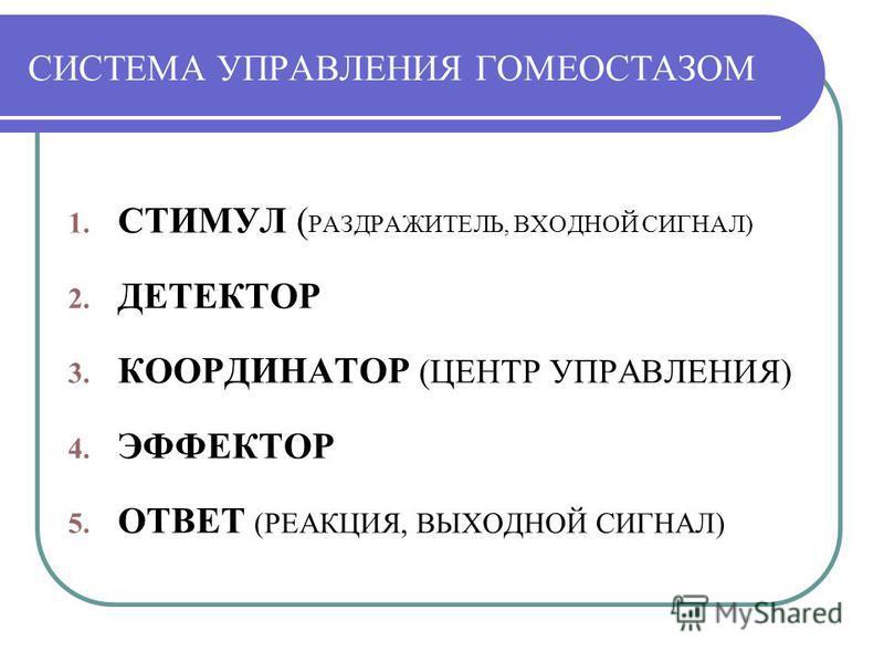 СИСТЕМА УПРАВЛЕНИЯ ГОМЕОСТАЗОМ 1. СТИМУЛ ( РАЗДРАЖИТЕЛЬ, ВХОДНОЙ СИГНАЛ) 2. ДЕТЕКТОР 3. КООРДИНАТОР (ЦЕНТР УПРАВЛЕНИЯ) 4. ЭФФЕКТОР 5. ОТВЕТ (РЕАКЦИЯ, ВЫХОДНОЙ СИГНАЛ)