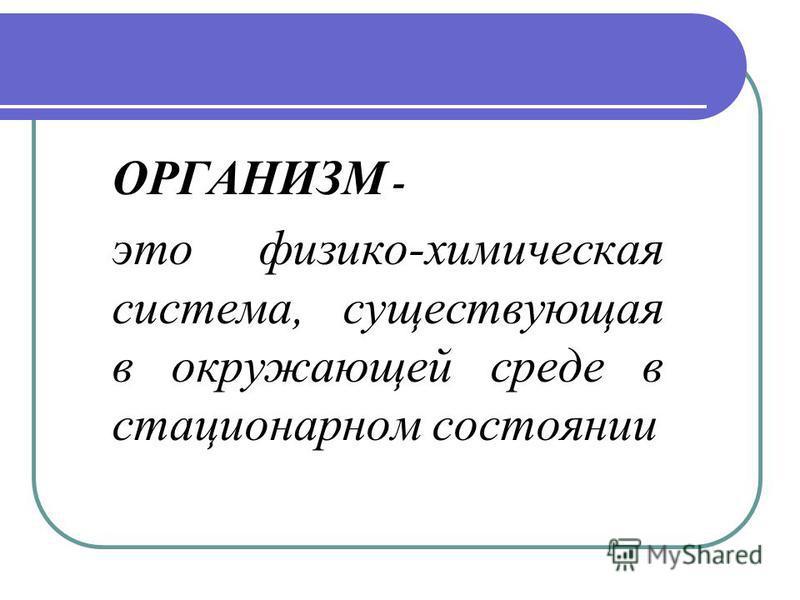 ОРГАНИЗМ - это физико-химическая система, существующая в окружающей среде в стационарном состоянии