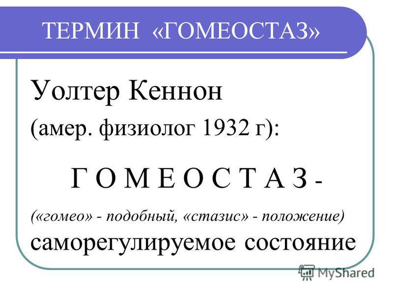 ТЕРМИН «ГОМЕОСТАЗ» Уолтер Кеннон (амер. физиолог 1932 г): Г О М Е О С Т А З - («гомео» - подобный, «стазис» - положение) саморегулируемое состояние