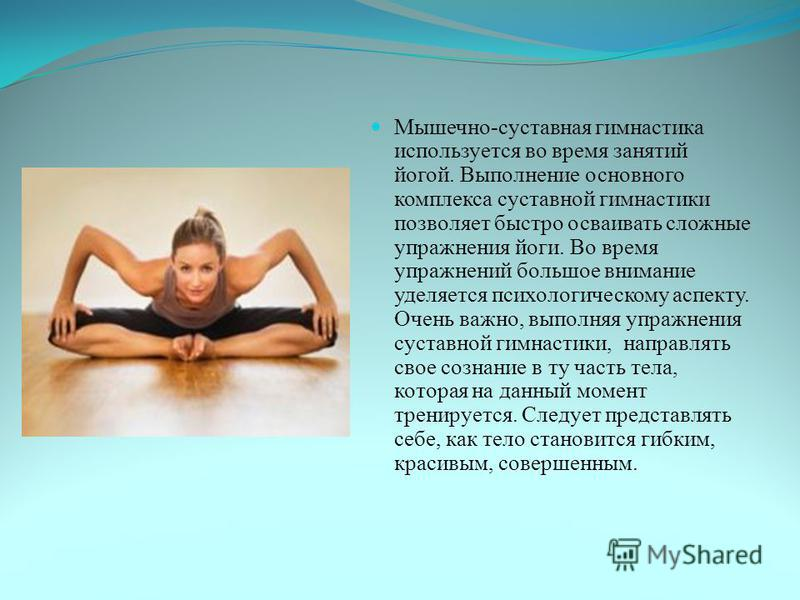Мышечно-суставная гимнастика используется во время занятий йогой. Выполнение основного комплекса суставной гимнастики позволяет быстро осваивать сложные упражнения йоги. Во время упражнений большое внимание уделяется психологическому аспекту. Очень в