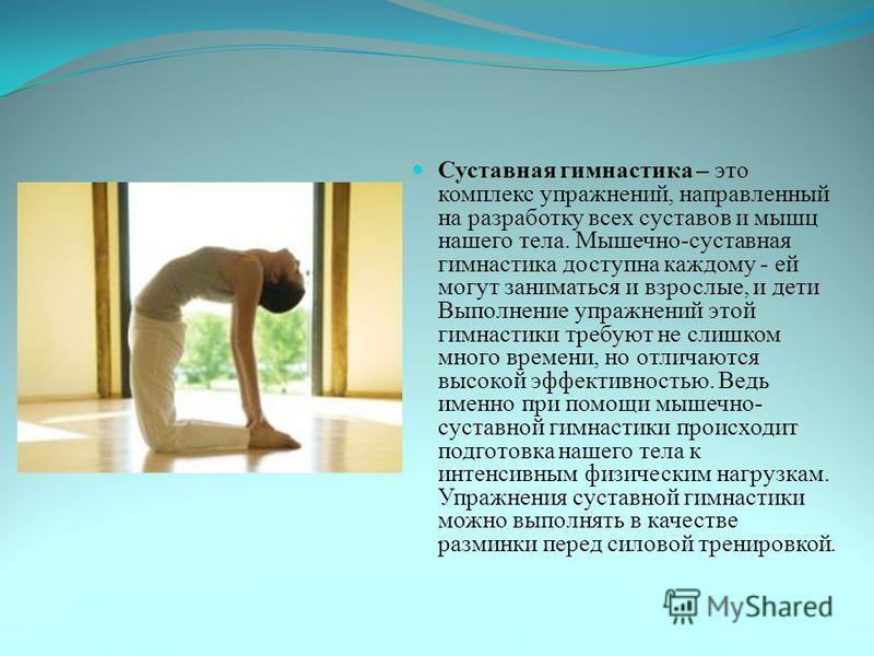 Суставная гимнастика – это комплекс упражнений, направленный на разработку всех суставов и мышц нашего тела. Мышечно-суставная гимнастика доступна каждому - ей могут заниматься и взрослые, и дети Выполнение упражнений этой гимнастики требуют не слишк