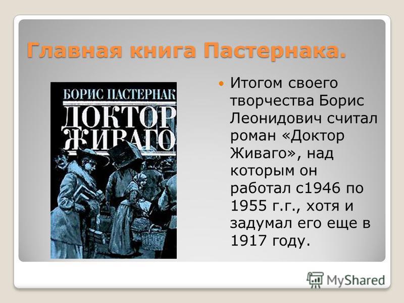 Главная книга Пастернака. Итогом своего творчества Борис Леонидович считал роман «Доктор Живаго», над которым он работал с 1946 по 1955 г.г., хотя и задумал его еще в 1917 году.
