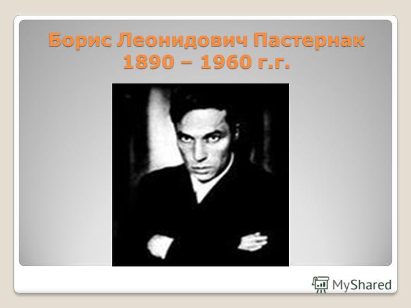 Борис Леонидович Пастернак 1890 – 1960 г.г.