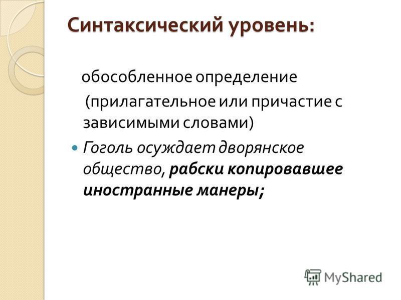 Синтаксический уровень : обособленное определение ( прилагательное или причастие с зависимыми словами ) Гоголь осуждает дворянское общество, рабски копировавшее иностранные манеры ;