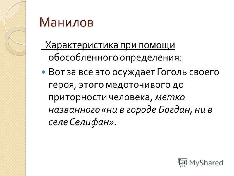 Манилов Характеристика при помощи обособленного определения : Вот за все это осуждает Гоголь своего героя, этого медоточивого до приторности человека, метко названного « ни в городе Богдан, ни в селе Селифан ».