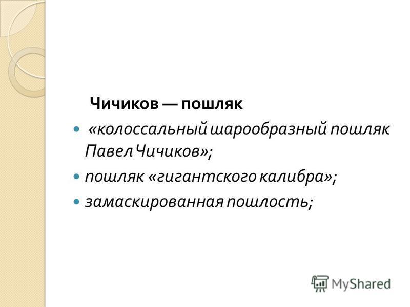 Чичиков пошляк « колоссальный шарообразный пошляк Павел Чичиков »; пошляк « гигантского калибра »; замаскированная пошлость ;