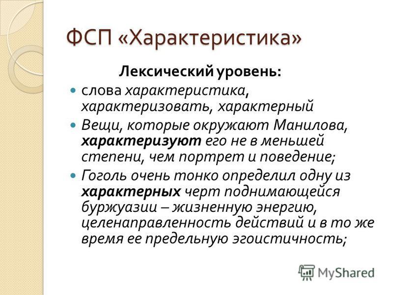 ФСП « Характеристика » Лексический уровень : слова характеристика, характеризовать, характерный Вещи, которые окружают Манилова, характеризуют его не в меньшей степени, чем портрет и поведение ; Гоголь очень тонко определил одну из характерных черт п