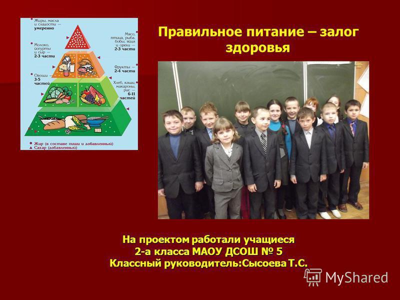 На проектом работали учащиеся 2-а класса МАОУ ДСОШ 5 Классный руководитель:Сысоева Т.С. Правильное питание – залог здоровья