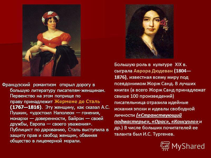 Французский романтизм открыл дорогу в большую литературу писателям-женщинам. Первенство на этом поприще по праву принадлежит Жермене де Сталь (17671816). Эту женщину, как сказал А.С. Пушкин, «удостоил Наполеон гонения, монархи доверенности, Байрон св