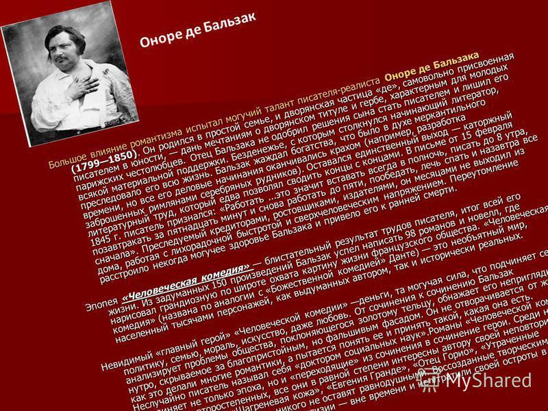 Большое влияние романтизма испытал могучий талант писателя-реалиста Оноре де Бальзака (17991850). Он родился в простой семье, и дворянская частица «де», самовольно присвоенная писателем в юности, дань мечтаниям о дворянском титуле и гербе, характерны