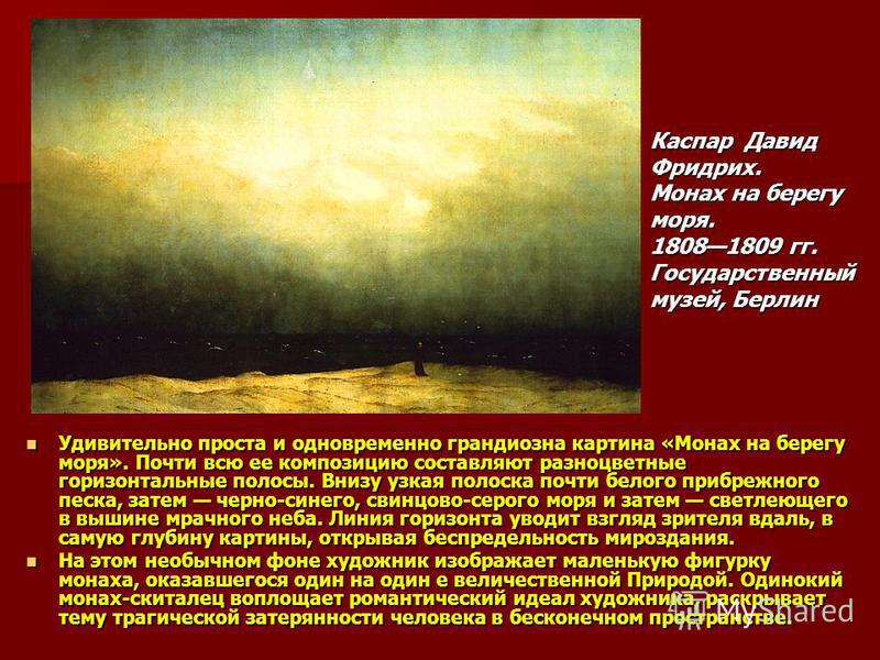 Удивительно проста и одновременно грандиозна картина «Монах на берегу моря». Почти всю ее композицию составляют разноцветные горизонтальные полосы. Внизу узкая полоска почти белого прибрежного песка, затем черно-синего, свинцово-серого моря и затем с