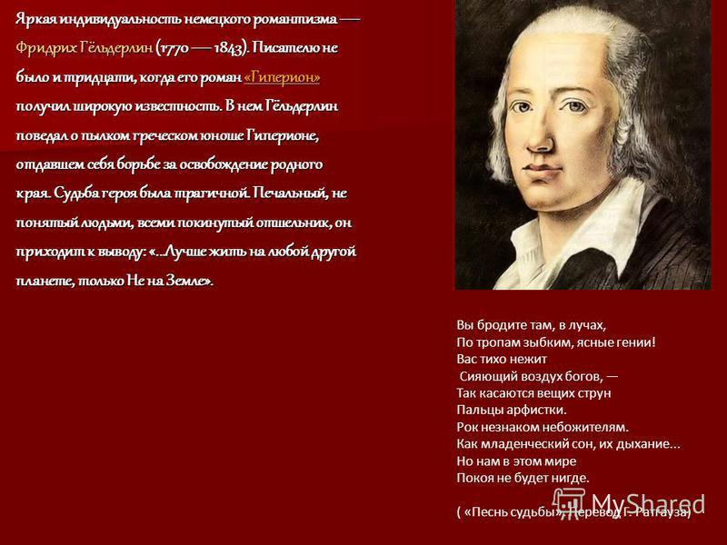 Яркая индивидуальность немецкого романтизма Яркая индивидуальность немецкого романтизма Фридрих Гёльдерлин (1770 1843). Писателю не было и тридцати, когда его роман «Гиперион» получил широкую известность. В нем Гёльдерлин поведал о пылком греческом ю