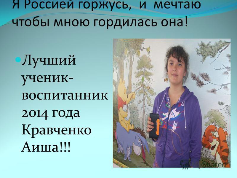 Я Россией горжусь, и мечтаю чтобы мною гордилась она! Лучший ученик- воспитанник 2014 года Кравченко Аиша!!!