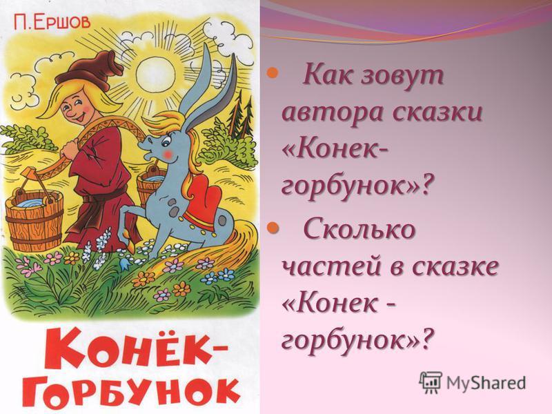 Как зовут автора сказки «Конек- горбунок»? Сколько частей в сказке «Конек - горбунок»? Сколько частей в сказке «Конек - горбунок»?