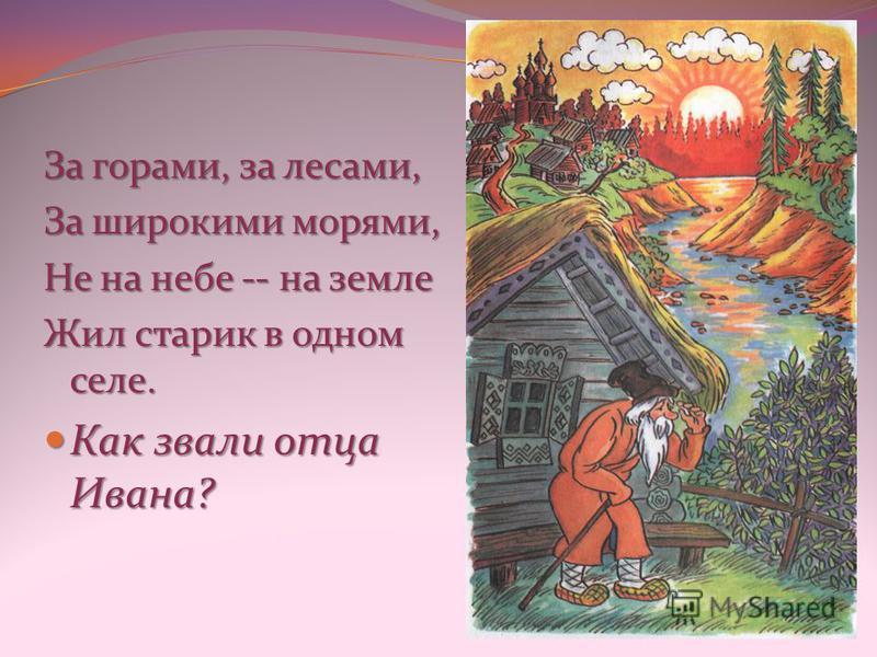 За горами, за лесами, За широкими морями, Не на небе -- на земле Жил старик в одном селе. Как звали отца Ивана? Как звали отца Ивана?