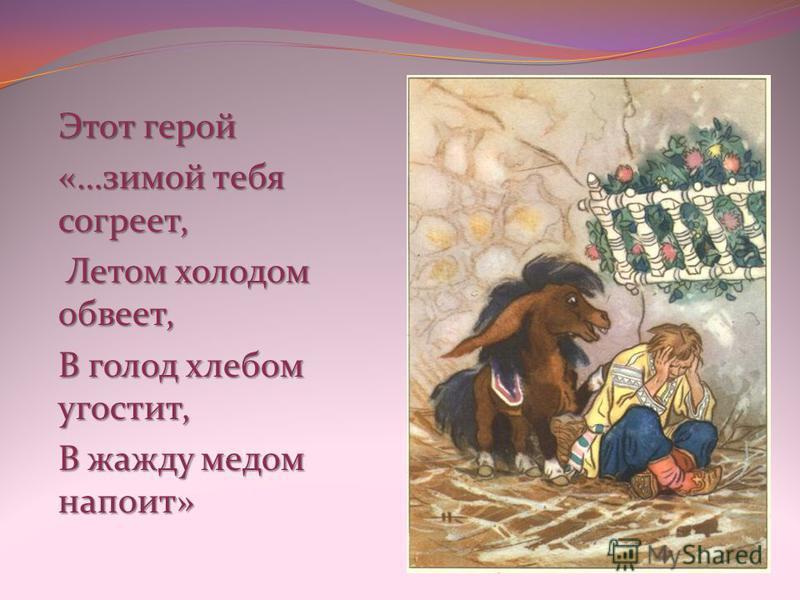 Этот герой «…зимой тебя согреет, Летом холодом обвеет, Летом холодом обвеет, В голод хлебом угостит, В жажду медом напоит»