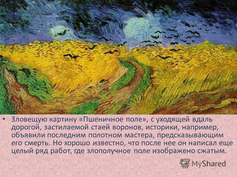 Зловещую картину «Пшеничное поле», с уходящей вдаль дорогой, застилаемой стаей воронов, историки, например, объявили последним полотном мастера, предсказывающим его смерть. Но хорошо известно, что после нее он написал еще целый ряд работ, где злополу