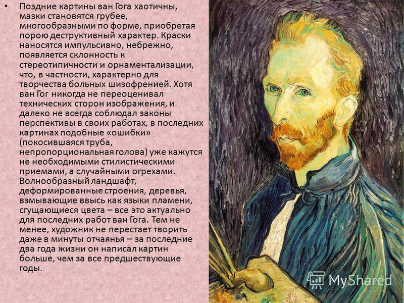 Поздние картины ван Гога хаотичны, мазки становятся грубее, многообразными по форме, приобретая порою деструктивный характер. Краски наносятся импульсивно, небрежно, появляется склонность к стерео типичности и орнаментализации, что, в частности, хара