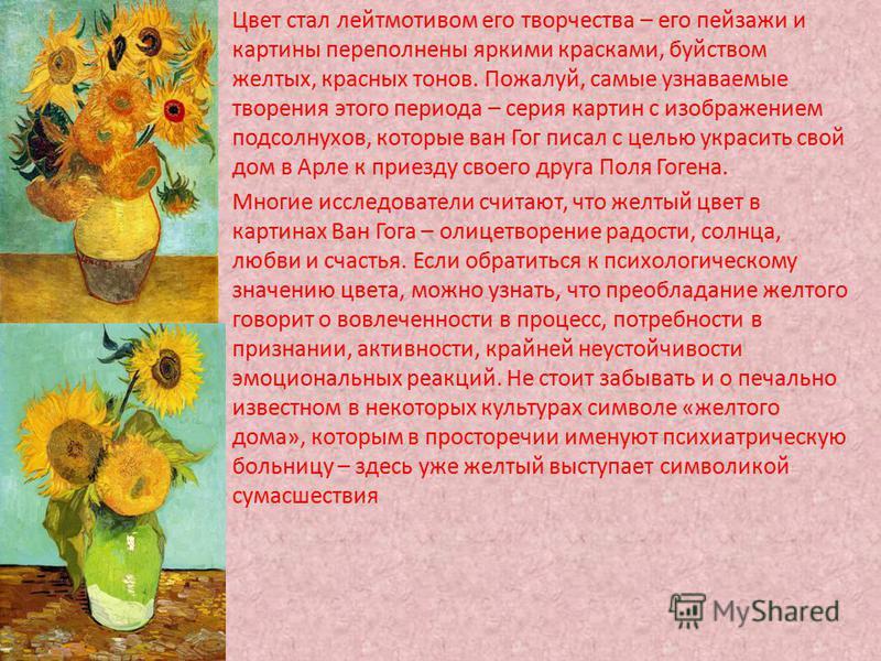 Цвет стал лейтмотивом его творчества – его пейзажи и картины переполнены яркими красками, буйством желтых, красных тонов. Пожалуй, самые узнаваемые творения этого периода – серия картин с изображением подсолнухов, которые ван Гог писал с целью украси