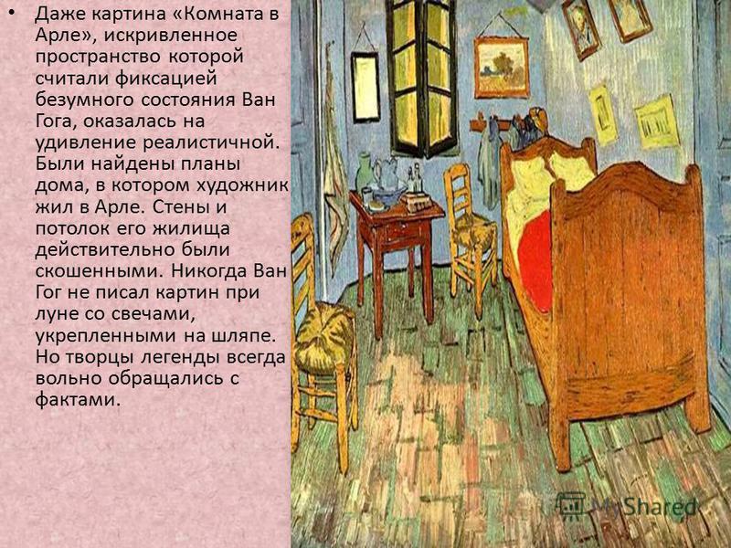 Даже картина «Комната в Арле», искривленное пространство которой считали фиксацией безумного состояния Ван Гога, оказалась на удивление реалистичной. Были найдены планы дома, в котором художник жил в Арле. Стены и потолок его жилища действительно был