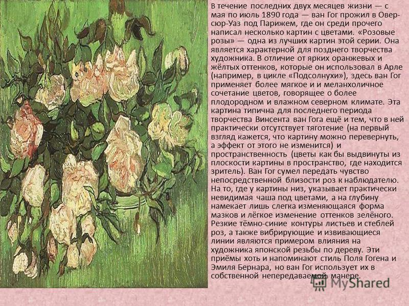 В течение последних двух месяцев жизни с мая по июль 1890 года ван Гог прожил в Овер- сюр-Уаз под Парижем, где он среди прочего написал несколько картин с цветами. «Розовые розы» одна из лучших картин этой серии. Она является характерной для позднего