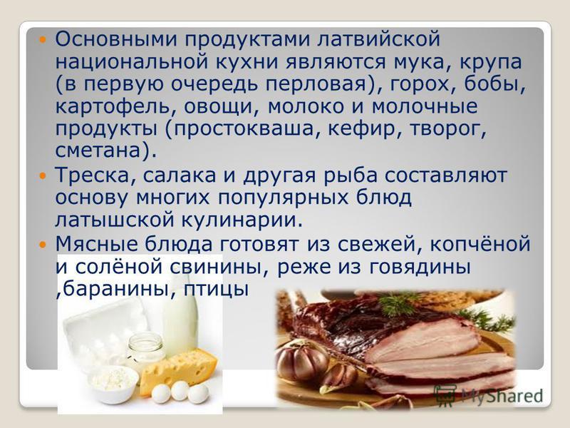 Латышская кухня из тех, что называют простой и сытной, она основывается, в большой мере, на мясных продуктах. Признанным достоинством латышской кухни является экологичность используемых продуктов питания.