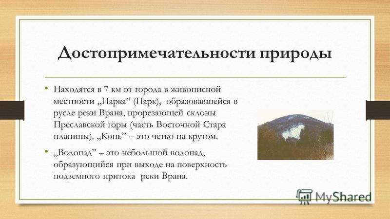 Достопримечательности природы Находятся в 7 км от города в живописной местности Парка (Парк), образовавшейся в русле реки Врана, прорезающей склоны Преславской горы (часть Восточной Стара плагины). Конь – это четко на крутом. Водопад – это небольшой