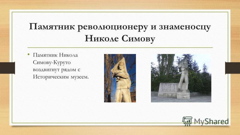Памятник революционеру и знаменосцу Николе Симову Памятник Никола Симову-Куруто воздвигнут рядом с Историческим музеем.
