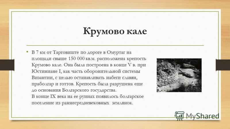 Крумово кале В 7 км от Тарговиште по дороге в Омуртаг на площади свыше 150 000 кв.м. расположена крепость Крумово кале. Она была построена в конце V в. при Юстиниане I, как часть оборонительной системы Византии, с целью останавливать набеги славян, п