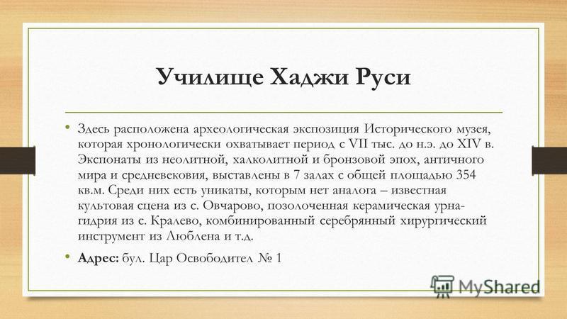 Училище Хаджи Руси Здесь расположена археологическая экспозиция Исторического музея, которая хронологически охватывает период с VII тыс. до н.э. до XIV в. Экспонаты из неолитной, халколитной и бронзовой эпох, античного мира и средневековья, выставлен