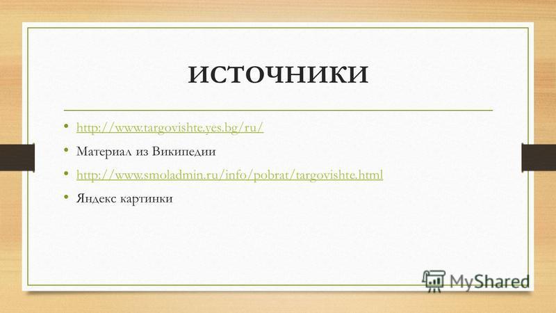 ИСТОЧНИКИ http://www.targovishte.yes.bg/ru/ Материал из Википедии http://www.smoladmin.ru/info/pobrat/targovishte.html Яндекс картинки