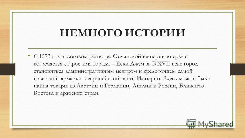 НЕМНОГО ИСТОРИИ С 1573 г. в налоговом регистре Османской империи впервые встречается старое имя города – Ески Джумая. В ХVII веке город становиться административным центром и средоточием самой известной ярмарки в европейской части Империи. Здесь можн