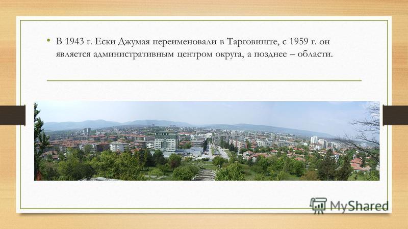 В 1943 г. Ески Джумая переименовали в Тарговиште, с 1959 г. он является административным центром округа, а позднее – области.