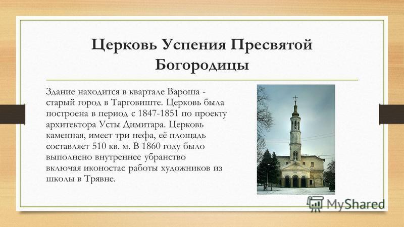 Церковь Успения Пресвятой Богородицы Здание находится в квартале Вароша - старый город в Тарговиште. Церковь была построена в период с 1847-1851 по проекту архитектора Усты Димитара. Церковь каменная, имеет три нефа, её площадь составляет 510 кв. м.