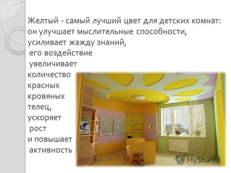 Желтый - самый лучший цвет для детских комнат : он улучшает мыслительные способности, усиливает жажду знаний, его воздействие увеличивает количество красных кровяных телец, ускоряет рост и повышает активность