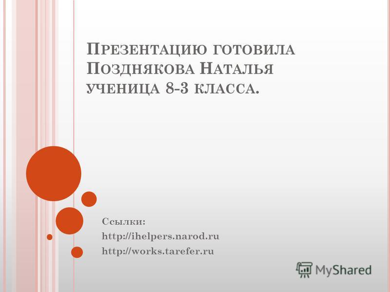 П РЕЗЕНТАЦИЮ ГОТОВИЛА П ОЗДНЯКОВА Н АТАЛЬЯ УЧЕНИЦА 8-3 КЛАССА. Ссылки: http://ihelpers.narod.ru http://works.tarefer.ru
