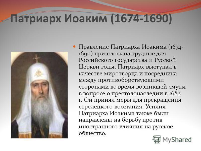 Патриарх Иоаким (1674-1690) Правление Патриарха Иоакима (1674- 1690) пришлось на трудные для Российского государства и Русской Церкви годы. Патриарх выступал в качестве миротворца и посредника между противоборствующими сторонами во время возникшей см