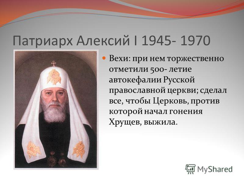 Патриарх Алексий I 1945- 1970 Вехи: при нем торжественно отметили 500- летие автокефалии Русской православной церкви; сделал все, чтобы Церковь, против которой начал гонения Хрущев, выжила.