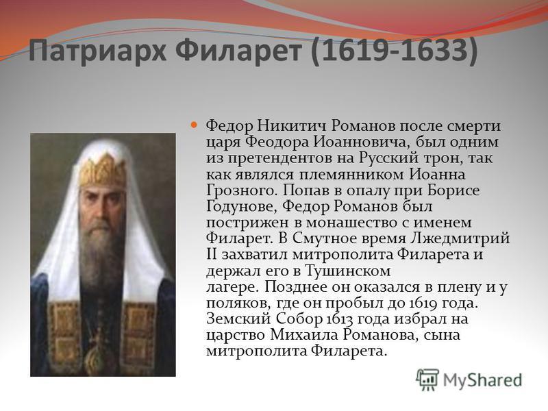 Патриарх Филарет (1619-1633) Федор Никитич Романов после смерти царя Феодора Иоанновича, был одним из претендентов на Русский трон, так как являлся племянником Иоанна Грозного. Попав в опалу при Борисе Годунове, Федор Романов был пострижен в монашест