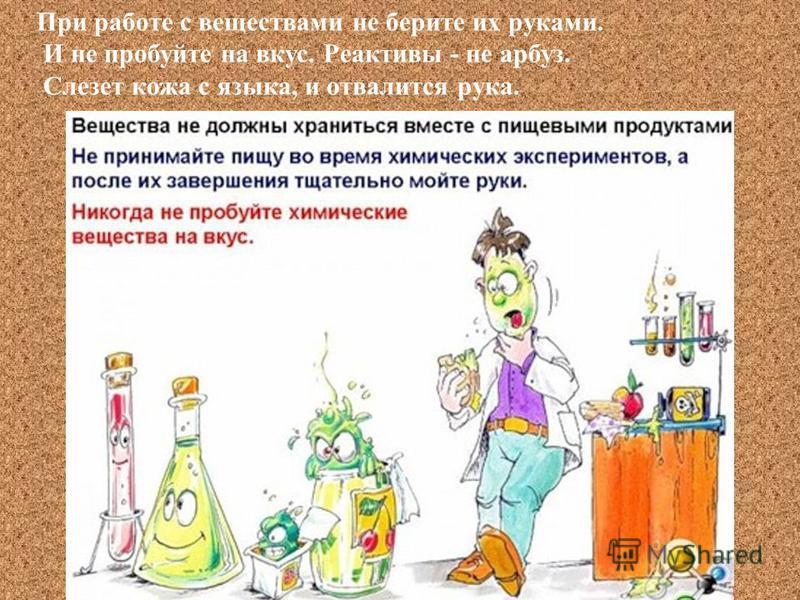При работе с веществами не берите их руками. И не пробуйте на вкус. Реактивы - не арбуз. Слезет кожа с языка, и отвалится рука.